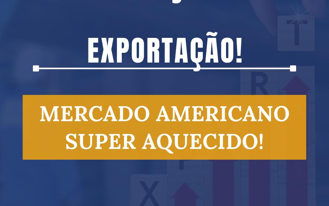 Exportação: Mercado americano super aquecido!